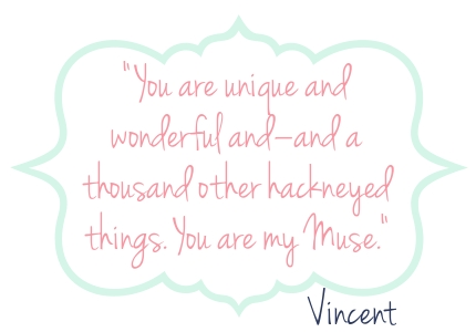 You are unique and wonderful and–and a thousand other hackneyed things. You are my Muse.